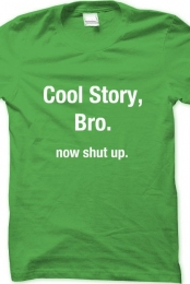 Cool Story, Bro. Now Shut Up.
