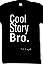 Cool Story Bro. Tell it again.