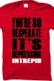 You're So Desperate It's Depressing Intrepid Band Shirt
