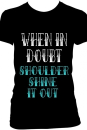 When In Doubt Shoulder Shine It Out