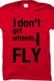 I don't got wheels, I FLY