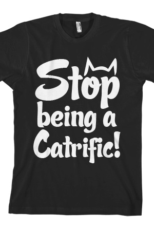 Stop Being A Catrific! Tee