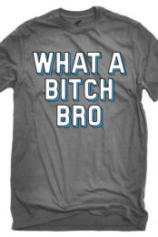 What a Bitch Bro - Freshman Tees