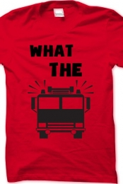 What The Firetruck Shirt