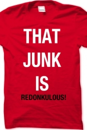THAT JUNK IS REDONULOUS!