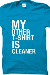 My Other T-Shirt Is Cleaner