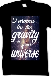 I wanna be the gravity to your universe