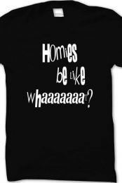 Homies be like whaaaaaat? (black)