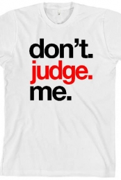 Dont. Judge. Me. WHITE T